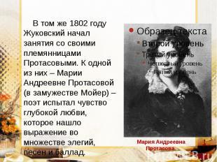 В том же 1802 году Жуковский начал занятия со своими племянницами Протасовыми. К