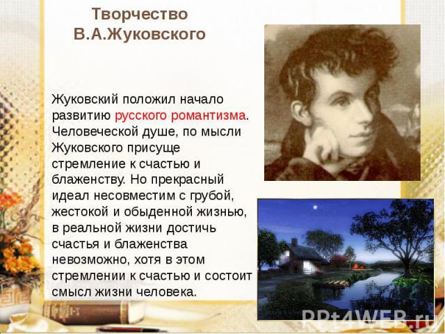 Творчество В.А.Жуковского Жуковский положил начало развитию русского романтизма. Человеческой душе, по мысли Жуковского присуще стремление к счастью и блаженству. Но прекрасный идеал несовместим с грубой, жестокой и обыденной жизнью, в реальной жизн…