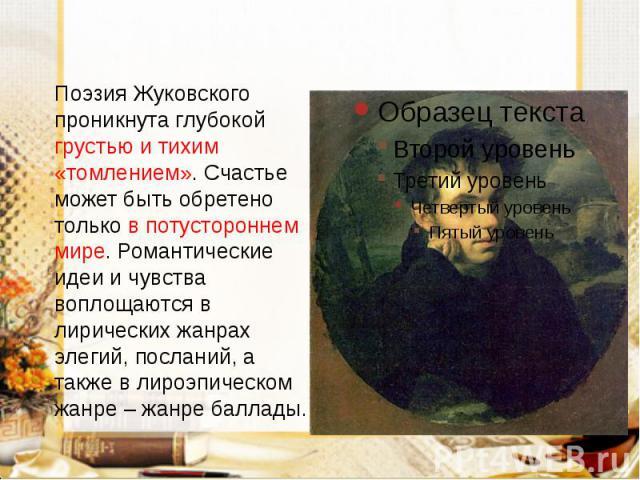 Поэзия Жуковского проникнута глубокой грустью и тихим «томлением». Счастье может быть обретено только в потустороннем мире. Романтические идеи и чувства воплощаются в лирических жанрах элегий, посланий, а также в лироэпическом жанре – жанре баллады.…