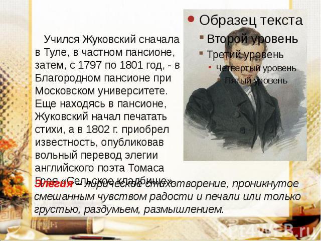 Учился Жуковский сначала в Туле, в частном пансионе, затем, с 1797 по 1801 год, - в Благородном пансионе при Московском университете. Еще находясь в пансионе, Жуковский начал печатать стихи, а в 1802 г. приобрел известность, опубликовав вольный пере…