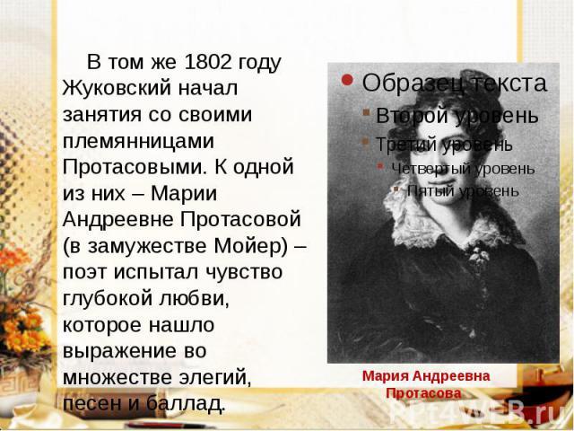 В том же 1802 году Жуковский начал занятия со своими племянницами Протасовыми. К одной из них – Марии Андреевне Протасовой (в замужестве Мойер) – поэт испытал чувство глубокой любви, которое нашло выражение во множестве элегий, песен и баллад. В том…