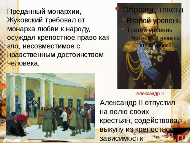 Преданный монархии, Жуковский требовал от монарха любви к народу, осуждал крепостное право как зло, несовместимое с нравственным достоинством человека. Преданный монархии, Жуковский требовал от монарха любви к народу, осуждал крепостное право как зл…