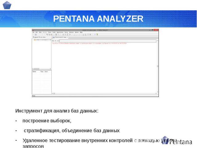PENTANA ANALYZER Инструмент для анализ баз данных: построение выборок, стратификация, объединение баз данных Удаленное тестирование внутренних контролей с помощью робота запросов