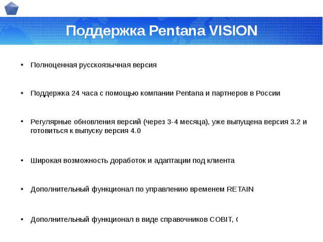 Поддержка Pentana VISION Полноценная русскоязычная версия Поддержка 24 часа с помощью компании Pentana и партнеров в России Регулярные обновления версий (через 3-4 месяца), уже выпущена версия 3.2 и готовиться к выпуску версия 4.0 Широкая возможност…