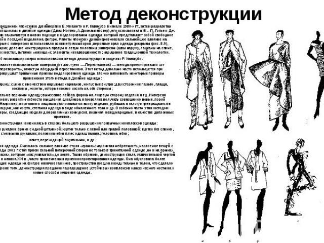 Метод деконструкции Метод деконструкции был предложен японскими дизайнерами Ё. Ямамото и Р. Кавакубо в начале 1980-х гг., затем разработан представителями «бельгийской школы» в дизайне одежды (Д.ван Ноттен, А.Домельмейстер), его использовали Ж. - П.…