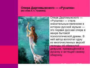 Опера Даргомыжского — «Русалка» (на слова А. С. Пушкина).Опера Даргомыжского — «