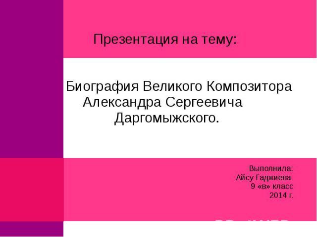 Выполнила:Айсу Гаджиева 9 «в» класс2014 г.Презентация на тему: Биография Великого Композитора Александра Сергеевича Даргомыжского.