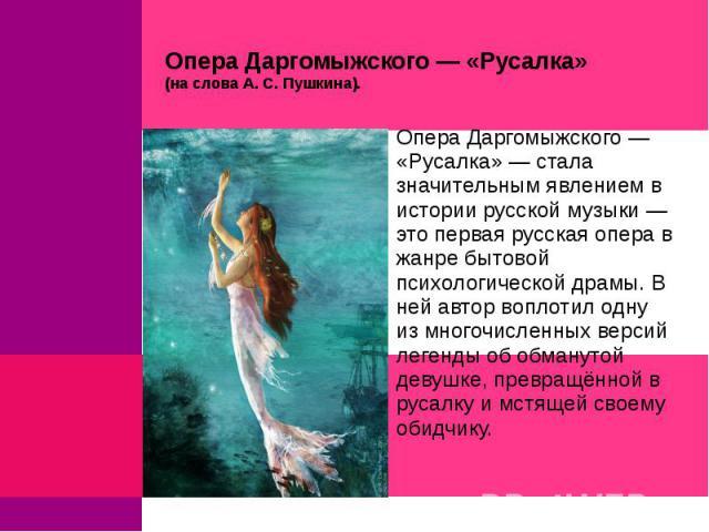 Опера Даргомыжского — «Русалка» (на слова А. С. Пушкина).Опера Даргомыжского — «Русалка» — стала значительным явлением в истории русской музыки — это первая русская опера в жанре бытовой психологической драмы. В ней автор воплотил одну из многочисле…