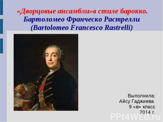 «Дворцовые ансамбли»в стиле барокко.Бартоломео Франческо Растрелли(Bartolomeo Francesco Rastrelli)Выполнила:Айсу Гаджиева 9 «в» класс2014 г.
