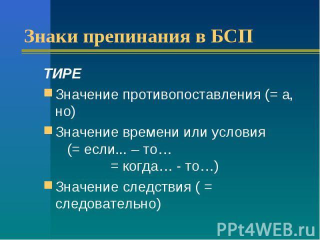 Знаки препинания в БСПТИРЕЗначение противопоставления (= а, но)Значение времени или условия (= если... – то… = когда… - то…)Значение следствия ( = следовательно)