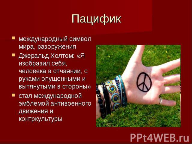 Пацифик международный символ мира, разоружения Джеральд Холтом: «Я изобразил себя, человека в отчаянии, с руками опущенными и вытянутыми в стороны» стал международной эмблемой антивоенного движения и контркультуры