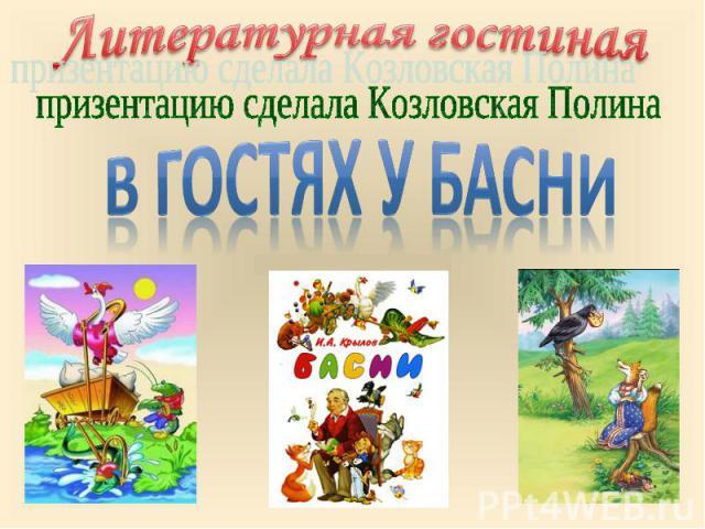 Литературная гостиная призентацию сделала Козловская Полина В гостях у басни