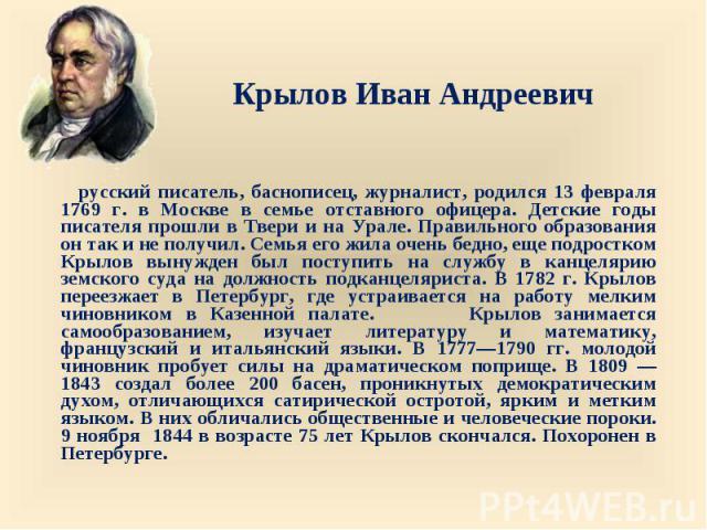 русский писатель, баснописец, журналист, родился 13 февраля 1769 г. в Москве в семье отставного офицера. Детские годы писателя прошли в Твери и на Урале. Правильного образования он так и не получил. Семья его жила очень бедно, еще подростком Крылов …