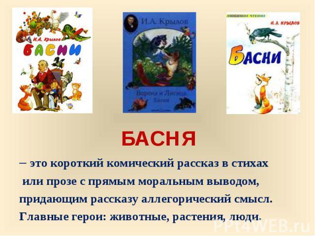 БАСНЯ БАСНЯ– это короткий комический рассказ в стихах или прозе с прямым моральным выводом,придающим рассказу аллегорический смысл.Главные герои: животные, растения, люди.