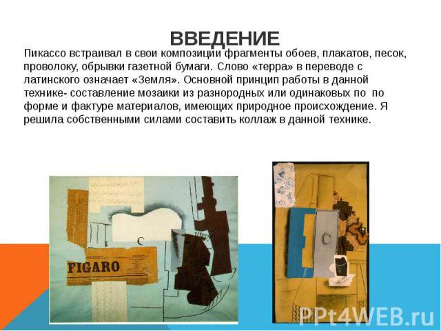 ВВЕДЕНИЕ Пикассо встраивал в свои композиции фрагменты обоев, плакатов, песок, проволоку, обрывки газетной бумаги. Слово «терра» в переводе с латинского означает «Земля». Основной принцип работы в данной технике- составление мозаики из разнородных и…