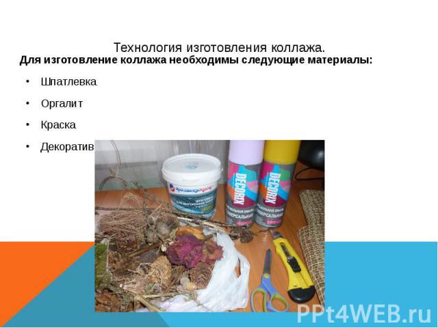 Технология изготовления коллажа. Для изготовление коллажа необходимы следующие материалы: Шпатлевка Оргалит Краска Декоративный материал