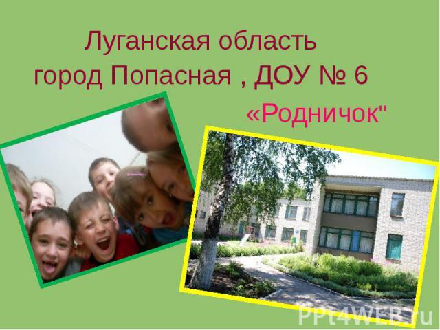 Луганская область город Попасная , ДОУ № 6 «Родничок