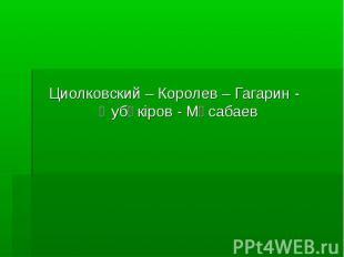 Циолковский – Королев – Гагарин - Әубәкіров - Мұсабаев