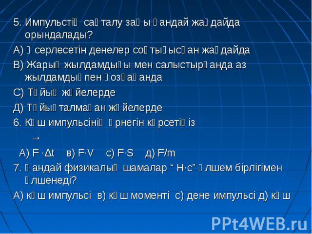 5. Импульстің сақталу заңы қандай жағдайда орындалады? 5. Импульстің сақталу заңы қандай жағдайда орындалады? А) Әсерлесетін денелер соқтығысқан жағдайда В) Жарық жылдамдығы мен салыстырғанда аз жылдамдықпен қозғағанда С) Тұйық жүйелерде Д) Тұйықтал…