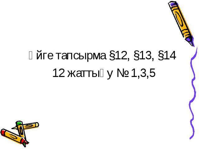 Үйге тапсырма §12, §13, §14 12 жаттығу № 1,3,5