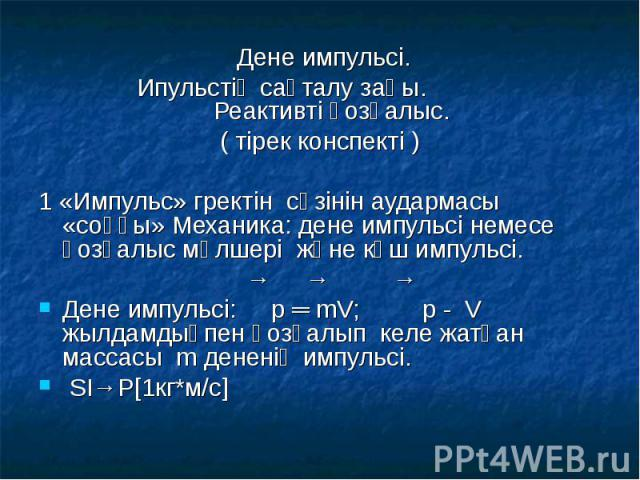 Дене импульсі. Дене импульсі. Ипульстің сақталу заңы. Реактивті қозғалыс. ( тірек конспекті ) 1 «Импульс» гректін сөзінін аудармасы «соққы» Механика: дене импульсі немесе қозғалыс мөлшері және күш импульсі. → → → Дене импульсі: p ═ mV; p - V жылдамд…