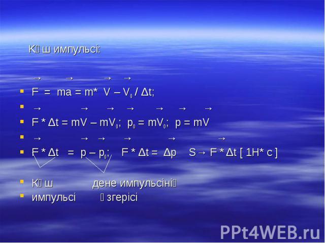 Kүш импульсі: → → → → F = ma = m* V – V0 / Δt; → → → → → → → F * Δt = mV – mV0; p0 = mV0; p = mV → → → → → → F * Δt = p – p0; F * Δt = Δp S→ F * Δt [ 1H* c ] Күш дене импульсінің импульсі өзгерісі