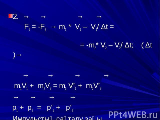2. → → → → 2. → → → → F1 = -F2 → m1 * V1 – V1/ Δt = = -m2* V2 – V2/ Δt; ( Δt )→ → → → → m1V1 + m2V2 = m1 V'1 + m2V'2 → → → → p1 + p2 = p'1 + p'2 Импульстың сақталу заңы