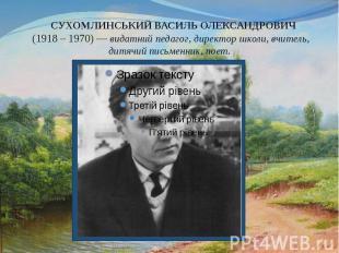 СУХОМЛИНСЬКИЙ ВАСИЛЬ ОЛЕКСАНДРОВИЧ (1918 – 1970) — видатний педагог, директор шк