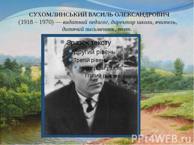СУХОМЛИНСЬКИЙ ВАСИЛЬ ОЛЕКСАНДРОВИЧ (1918 – 1970) — видатний педагог, директор школи, вчитель, дитячий письменник, поет.