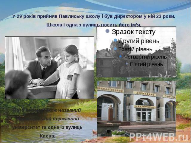 У 29 років прийняв Павлиську школу і був директором у ній 23 роки. Школа і одна з вулиць носить його ім'я.
