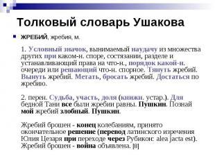 Толковый словарь УшаковаЖРЕБИЙ, жребия, м. 1. Условный значок, вынимаемый наудач