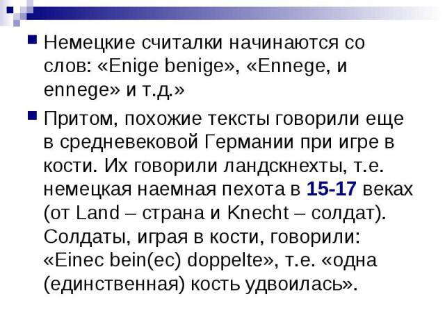 Немецкие считалки начинаются со слов: «Enige benige», «Ennege, и ennege» и т.д.» Притом, похожие тексты говорили еще в средневековой Германии при игре в кости. Их говорили ландскнехты, т.е. немецкая наемная пехота в 15-17 веках (от Land – страна и K…