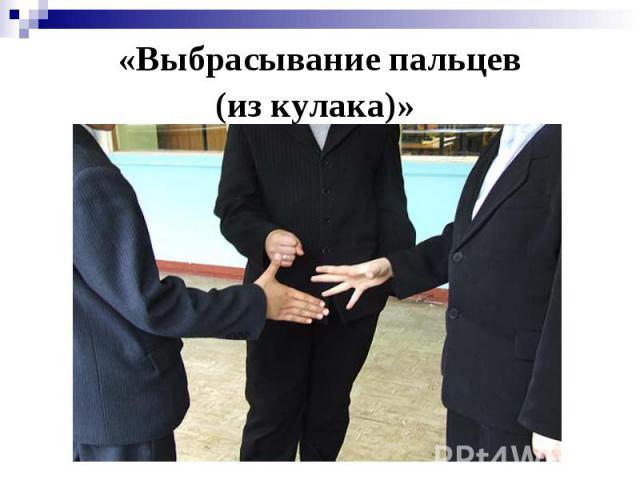 «Выбрасывание пальцев(из кулака)»