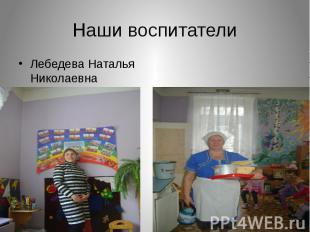 Наши воспитатели Лебедева Наталья Николаевна