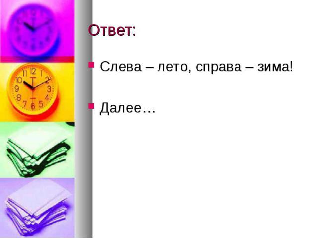 Ответ: Слева – лето, справа – зима! Далее…