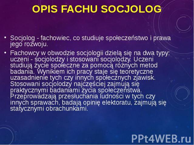 Socjolog - fachowiec, co studiuje społeczeństwo i prawa jego rozwoju. Socjolog - fachowiec, co studiuje społeczeństwo i prawa jego rozwoju. Fachowcy w obwodzie socjologii dzielą się na dwa typy: uczeni - socjolodzy i stosowani socjolodzy. Uczeni stu…