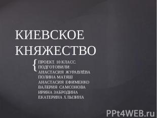 КИЕВСКОЕ КНЯЖЕСТВО ПРОЕКТ. 10 КЛАСС. ПОДГОТОВИЛИ: АНАСТАСИЯ ЖУРАВЛЁВА ПОЛИНА МАТ
