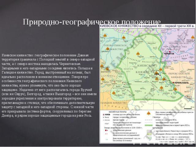 Природно-географическое положение Киевское княжество: географическое положение Данная территория граничила с Полоцкой землёй в северо-западной части, а с северо-востока находилась Черниговская. Западными и юго-западными соседями являлись Польша и Га…