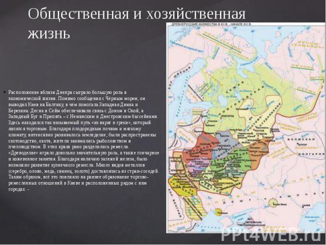 Общественная и хозяйственная жизнь Расположение вблизи Днепра сыграло большую роль в экономической жизни. Помимо сообщения с Чёрным морем, он выводил Киев на Балтику, в чём помогала Западная Двина и Березина. Десна и Сейм обеспечивали связь с Доном …