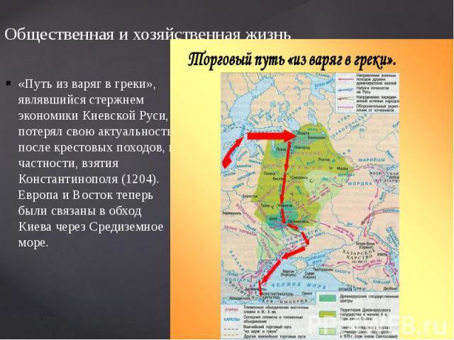 Общественная и хозяйственная жизнь «Путь из варяг в греки», являвшийся стержнем экономики Киевской Руси, потерял свою актуальность после крестовых походов, в частности, взятия Константинополя (1204). Европа и Восток теперь были связаны в обход Киева…