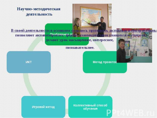 Научно-методическая деятельностьВ своей деятельности в основном стараюсь применять активные и интерактивные методы обучения, потому что они позволяют активизировать формы взаимодействия учащихся и учителя, делают урок насыщеннее, интереснее, познава…