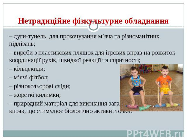 Нетрадиційне фізкультурне обладнання – дуги-тунель для прокочування м'яча та різноманітних підлізань; – вироби з пластикових пляшок для ігрових вправ на розвиток координації рухів, швидкої реакції та спритності; – кільцекиди; – м'ячі фітбол; –…