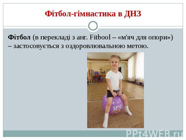 Фітбол-гімнастика в ДНЗ Фітбол (в перекладі з анг. Fitbool – «м'яч для опори») – застосовується з оздоровлювальною метою.