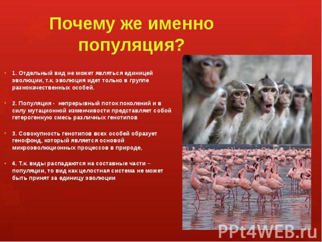 Почему же именно популяция? 1. Отдельный вид не может являться единицей эволюции, т.к. эволюция идет только в группе разнокачественных особей. 2. Популяция - непрерывный поток поколений и в силу мутационной изменчивости представляет собой гетерогенн…