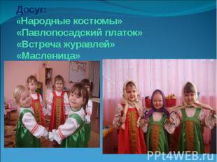 Досуг: «Народные костюмы» «Павлопосадский платок» «Встреча журавлей» «Масленица»