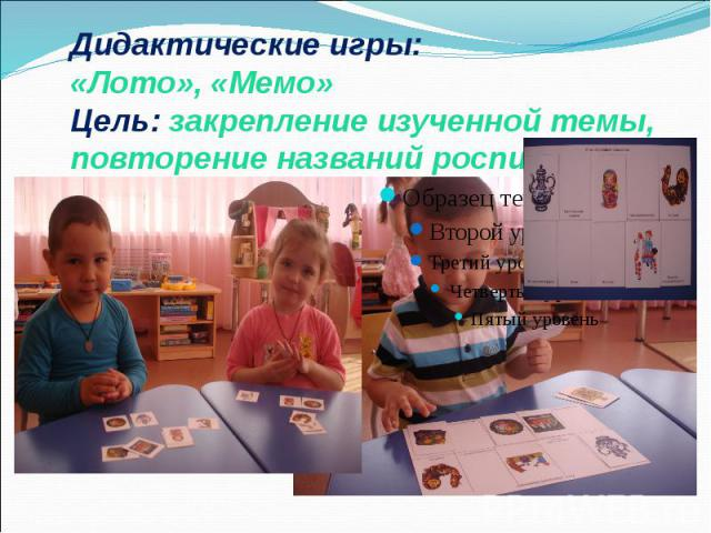 Дидактические игры: «Лото», «Мемо» Цель: закрепление изученной темы, повторение названий росписей.