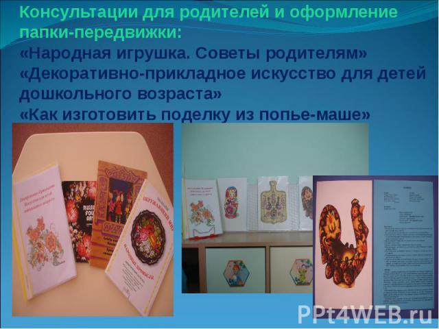 Консультации для родителей и оформление папки-передвижки: «Народная игрушка. Советы родителям» «Декоративно-прикладное искусство для детей дошкольного возраста» «Как изготовить поделку из попье-маше»