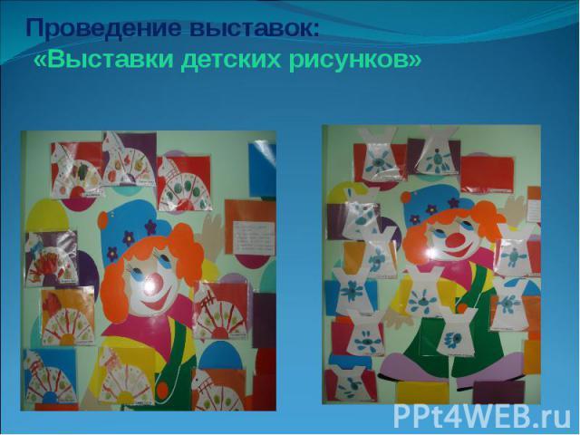 Проведение выставок: «Выставки детских рисунков»