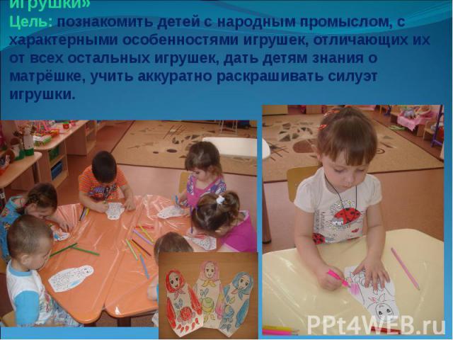 Занятие «Путешествие в мир народной игрушки» Цель: познакомить детей с народным промыслом, с характерными особенностями игрушек, отличающих их от всех остальных игрушек, дать детям знания о матрёшке, учить аккуратно раскрашивать силуэт игрушки.