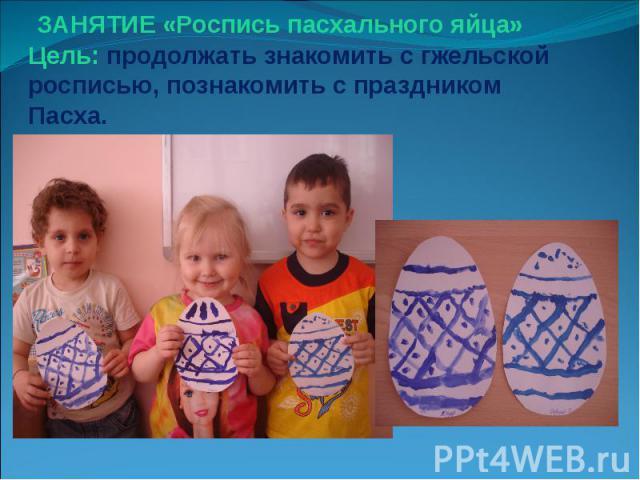 ЗАНЯТИЕ «Роспись пасхального яйца» Цель: продолжать знакомить с гжельской росписью, познакомить с праздником Пасха.